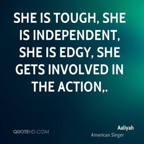 She is tough, she is independent, she is edgy, she gets involved in the action.
