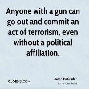 Aaron McGruder - Anyone with a gun can go out and commit an act of terrorism, even without a political affiliation.
