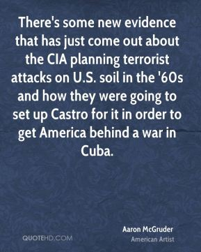 There's some new evidence that has just come out about the CIA planning terrorist attacks on U.S. soil in the '60s and how they were going to set up Castro for it in order to get America behind a war in Cuba.