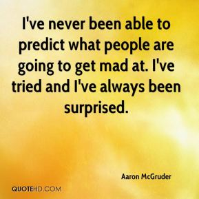 I've never been able to predict what people are going to get mad at. I've tried and I've always been surprised.