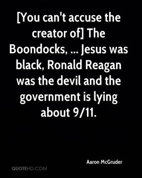 [You can't accuse the creator of] The Boondocks, ... Jesus was black, Ronald Reagan was the devil and the government is lying about 9/11.