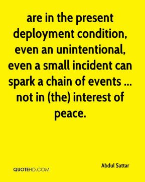 are in the present deployment condition, even an unintentional, even a small incident can spark a chain of events ... not in (the) interest of peace.