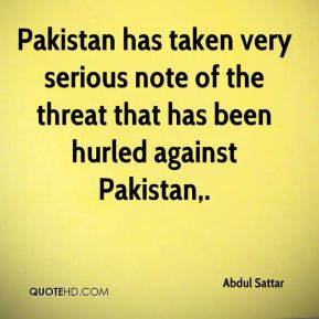 Pakistan has taken very serious note of the threat that has been hurled against Pakistan.