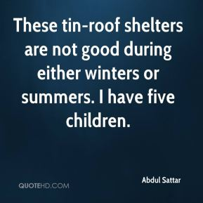 These tin-roof shelters are not good during either winters or summers. I have five children.