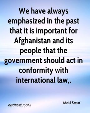 We have always emphasized in the past that it is important for Afghanistan and its people that the government should act in conformity with international law.