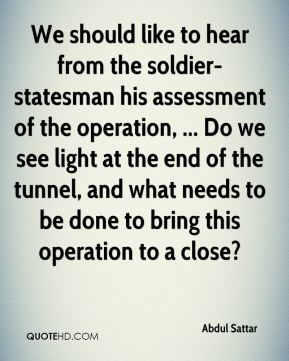 We should like to hear from the soldier-statesman his assessment of the operation, ... Do we see light at the end of the tunnel, and what needs to be done to bring this operation to a close?