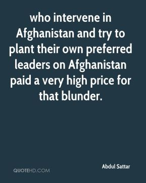 Abdul Sattar - who intervene in Afghanistan and try to plant their own preferred leaders on Afghanistan paid a very high price for that blunder.