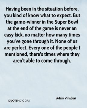 Having been in the situation before, you kind of know what to expect. But the game-winner in the Super Bowl at the end of the game is never an easy kick, no matter how many times you've gone through it. None of us are perfect. Every one of the people I mentioned, there's times where they aren't able to come through.