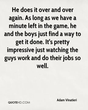 He does it over and over again. As long as we have a minute left in the game, he and the boys just find a way to get it done. It's pretty impressive just watching the guys work and do their jobs so well.