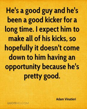 He's a good guy and he's been a good kicker for a long time. I expect him to make all of his kicks, so hopefully it doesn't come down to him having an opportunity because he's pretty good.