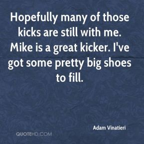 Adam Vinatieri - Hopefully many of those kicks are still with me. Mike is a great kicker. I've got some pretty big shoes to fill.