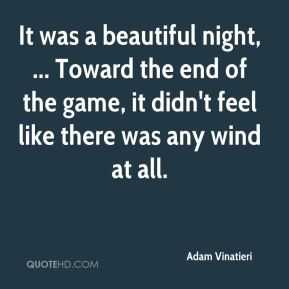 It was a beautiful night, ... Toward the end of the game, it didn't feel like there was any wind at all.