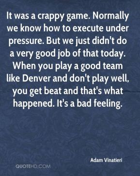 It was a crappy game. Normally we know how to execute under pressure. But we just didn't do a very good job of that today. When you play a good team like Denver and don't play well, you get beat and that's what happened. It's a bad feeling.