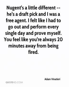 Nugent's a little different -- he's a draft pick and I was a free agent. I felt like I had to go out and perform every single day and prove myself. You feel like you're always 20 minutes away from being fired.