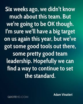 Six weeks ago, we didn't know much about this team. But we're going to be OK though. I'm sure we'll have a big target on us again this year, but we've got some good tools out there, some pretty good team leadership. Hopefully we can find a way to continue to set the standard.