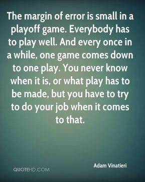 The margin of error is small in a playoff game. Everybody has to play well. And every once in a while, one game comes down to one play. You never know when it is, or what play has to be made, but you have to try to do your job when it comes to that.