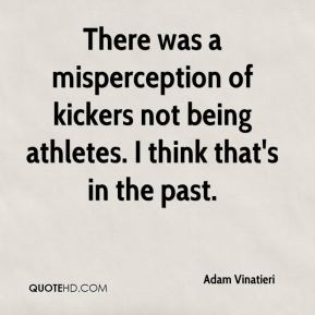 There was a misperception of kickers not being athletes. I think that's in the past.