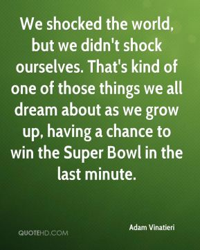 We shocked the world, but we didn't shock ourselves. That's kind of one of those things we all dream about as we grow up, having a chance to win the Super Bowl in the last minute.