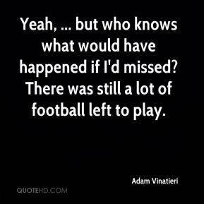 Yeah, ... but who knows what would have happened if I'd missed? There was still a lot of football left to play.