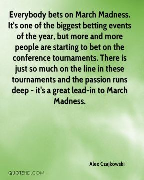 Alex Czajkowski - Everybody bets on March Madness. It's one of the biggest betting events of the year, but more and more people are starting to bet on the conference tournaments. There is just so much on the line in these tournaments and the passion runs deep - it's a great lead-in to March Madness.