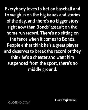 Everybody loves to bet on baseball and to weigh in on the big issues and stories of the day, and there's no bigger story right now than Bonds' assault on the home run record. There's no sitting on the fence when it comes to Bonds. People either think he's a great player and deserves to break the record or they think he's a cheater and want him suspended from the sport, there's no middle ground.