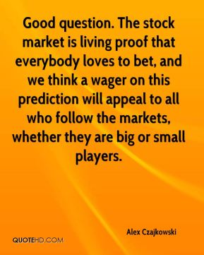 Alex Czajkowski - Good question. The stock market is living proof that everybody loves to bet, and we think a wager on this prediction will appeal to all who follow the markets, whether they are big or small players.