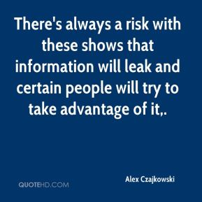 Alex Czajkowski - There's always a risk with these shows that information will leak and certain people will try to take advantage of it.