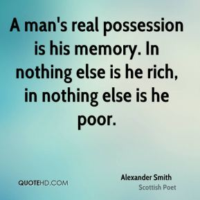 A man's real possession is his memory. In nothing else is he rich, in nothing else is he poor.