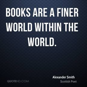 Books are a finer world within the world.