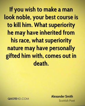 Alexander Smith - If you wish to make a man look noble, your best course is to kill him. What superiority he may have inherited from his race, what superiority nature may have personally gifted him with, comes out in death.