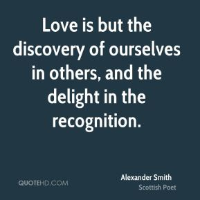 Alexander Smith - Love is but the discovery of ourselves in others, and the delight in the recognition.