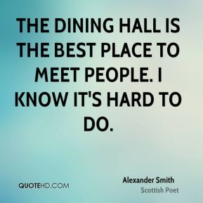 Alexander Smith - The dining hall is the best place to meet people. I know it's hard to do.
