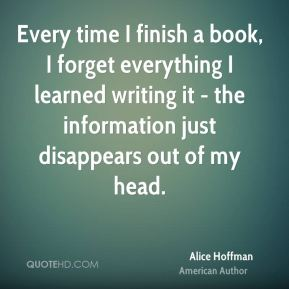 Every time I finish a book, I forget everything I learned writing it - the information just disappears out of my head.