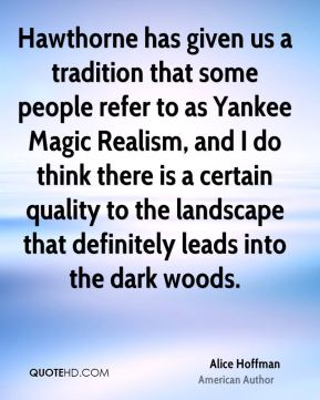 Alice Hoffman - Hawthorne has given us a tradition that some people refer to as Yankee Magic Realism, and I do think there is a certain quality to the landscape that definitely leads into the dark woods.