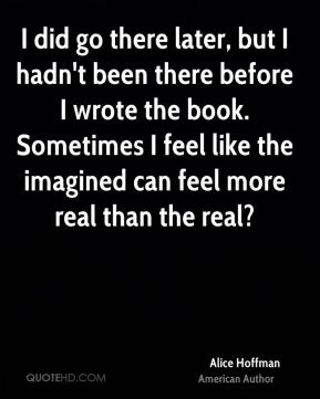 I did go there later, but I hadn't been there before I wrote the book. Sometimes I feel like the imagined can feel more real than the real?
