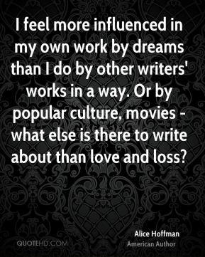 I feel more influenced in my own work by dreams than I do by other writers' works in a way. Or by popular culture, movies - what else is there to write about than love and loss?