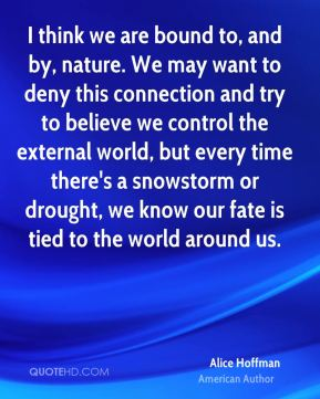 Alice Hoffman - I think we are bound to, and by, nature. We may want to deny this connection and try to believe we control the external world, but every time there's a snowstorm or drought, we know our fate is tied to the world around us.