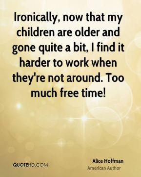 Ironically, now that my children are older and gone quite a bit, I find it harder to work when they're not around. Too much free time!
