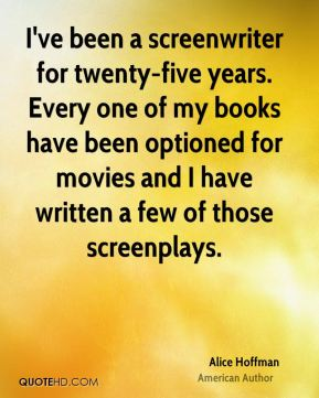 I've been a screenwriter for twenty-five years. Every one of my books have been optioned for movies and I have written a few of those screenplays.