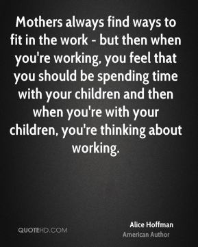 Alice Hoffman - Mothers always find ways to fit in the work - but then when you're working, you feel that you should be spending time with your children and then when you're with your children, you're thinking about working.