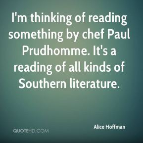 Alice Hoffman - I'm thinking of reading something by chef Paul Prudhomme. It's a reading of all kinds of Southern literature.