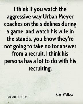 I think if you watch the aggressive way Urban Meyer coaches on the sidelines during a game, and watch his wife in the stands, you know they're not going to take no for answer from a recruit. I think his persona has a lot to do with his recruiting.