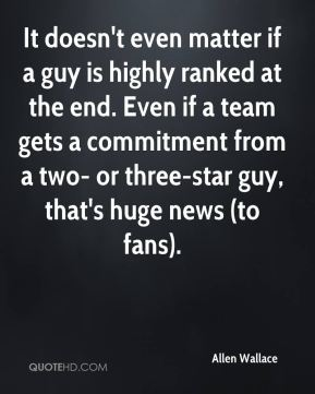It doesn't even matter if a guy is highly ranked at the end. Even if a team gets a commitment from a two- or three-star guy, that's huge news (to fans).