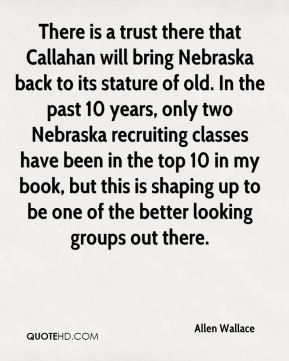 Allen Wallace - There is a trust there that Callahan will bring Nebraska back to its stature of old. In the past 10 years, only two Nebraska recruiting classes have been in the top 10 in my book, but this is shaping up to be one of the better looking groups out there.