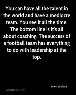 You can have all the talent in the world and have a mediocre team. You see it all the time. The bottom line is it's all about coaching. The success of a football team has everything to do with leadership at the top.