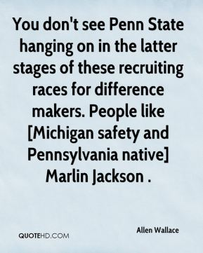 Allen Wallace - You don't see Penn State hanging on in the latter stages of these recruiting races for difference makers. People like [Michigan safety and Pennsylvania native] Marlin Jackson .
