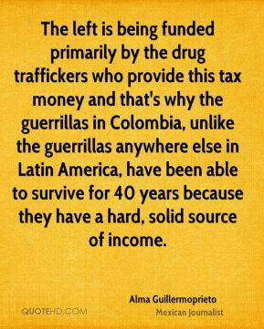 The left is being funded primarily by the drug traffickers who provide this tax money and that's why the guerrillas in Colombia, unlike the guerrillas anywhere else in Latin America, have been able to survive for 40 years because they have a hard, solid source of income.
