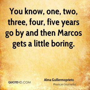 You know, one, two, three, four, five years go by and then Marcos gets a little boring.