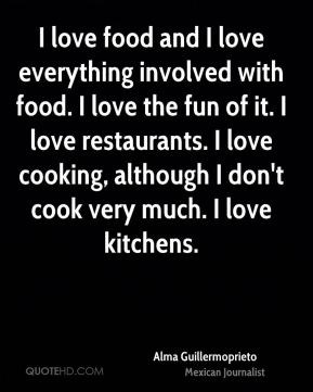 I love food and I love everything involved with food. I love the fun of it. I love restaurants. I love cooking, although I don't cook very much. I love kitchens.