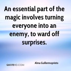 Alma Guillermoprieto - An essential part of the magic involves turning everyone into an enemy, to ward off surprises.